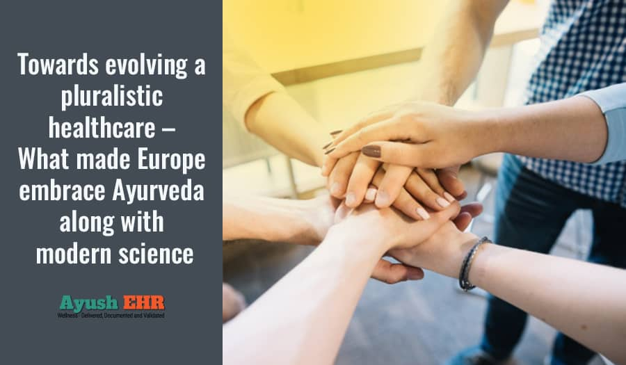 Towards evolving a pluralistic healthcare - What made Europe embrace Ayurveda along with modern science
